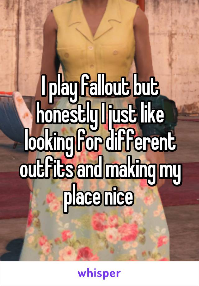 I play fallout but honestly I just like looking for different outfits and making my place nice
