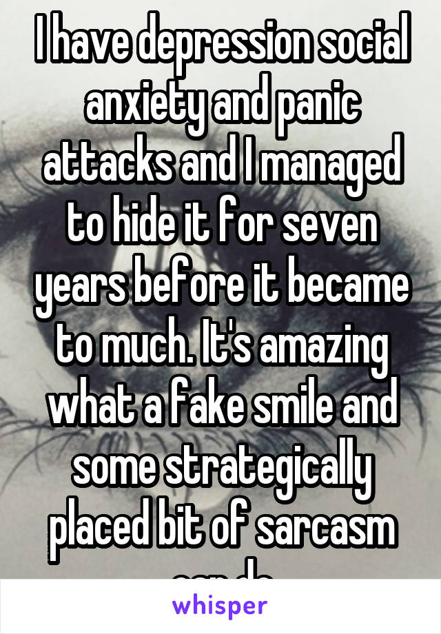 I have depression social anxiety and panic attacks and I managed to hide it for seven years before it became to much. It's amazing what a fake smile and some strategically placed bit of sarcasm can do