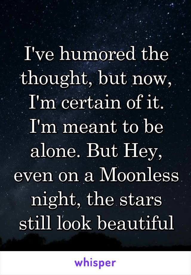 I've humored the thought, but now, I'm certain of it. I'm meant to be alone. But Hey, even on a Moonless night, the stars still look beautiful
