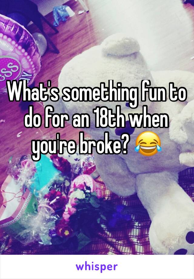 What's something fun to do for an 18th when you're broke? 😂