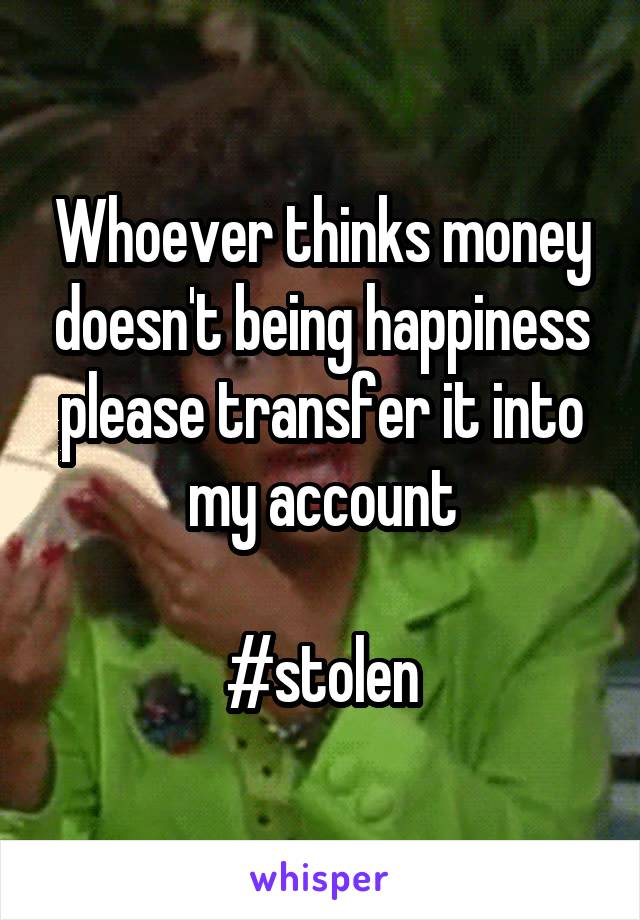 Whoever thinks money doesn't being happiness please transfer it into my account  #stolen