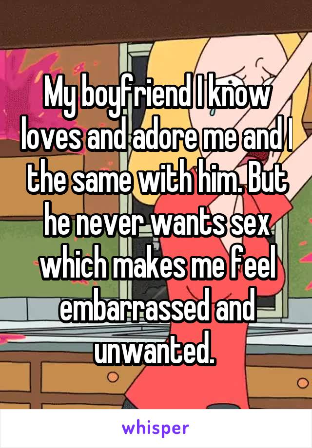 My boyfriend I know loves and adore me and I the same with him. But he never wants sex which makes me feel embarrassed and unwanted.