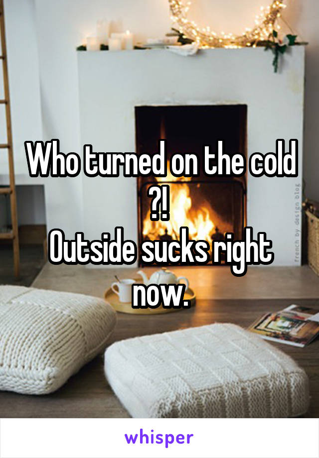 Who turned on the cold ?!  Outside sucks right now.
