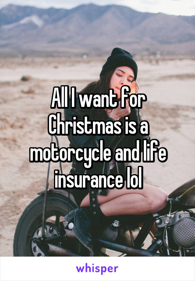 All I want for Christmas is a motorcycle and life insurance lol