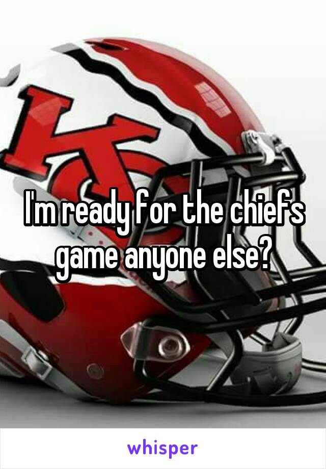 I'm ready for the chiefs game anyone else?