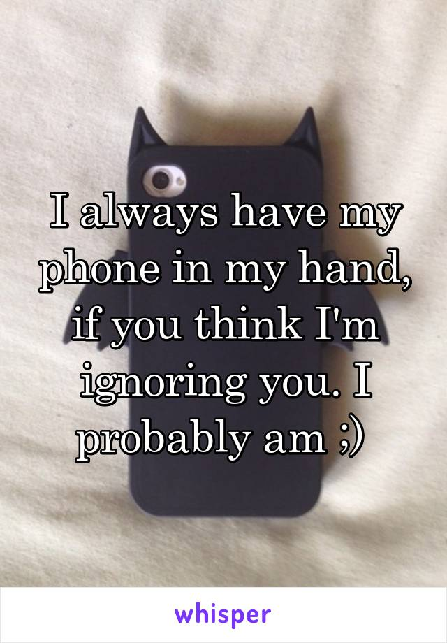 I always have my phone in my hand, if you think I'm ignoring you. I probably am ;)