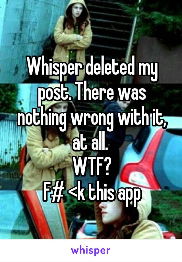Whisper deleted my post. There was nothing wrong with it, at all.   WTF?  F# <k this app