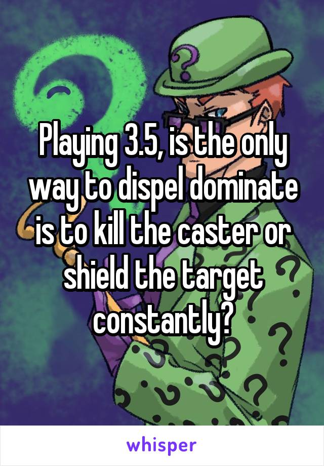 Playing 3.5, is the only way to dispel dominate is to kill the caster or shield the target constantly?