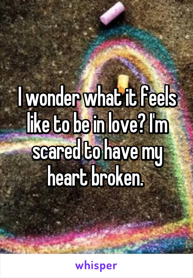 I wonder what it feels like to be in love? I'm scared to have my heart broken.