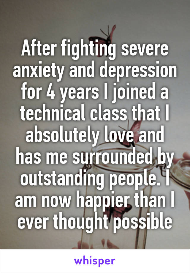 After fighting severe anxiety and depression for 4 years I joined a technical class that I absolutely love and has me surrounded by outstanding people. I am now happier than I ever thought possible