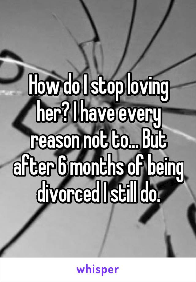 How do I stop loving her? I have every reason not to... But after 6 months of being divorced I still do.