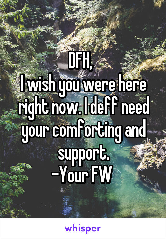 DFH,   I wish you were here right now. I deff need your comforting and support. -Your FW