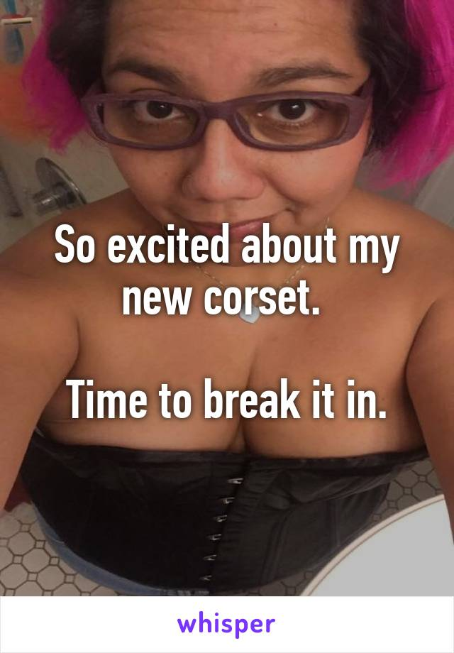 So excited about my new corset.   Time to break it in.