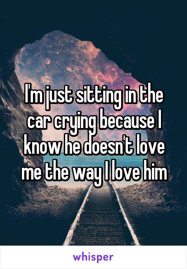 I'm just sitting in the car crying because I know he doesn't love me the way I love him