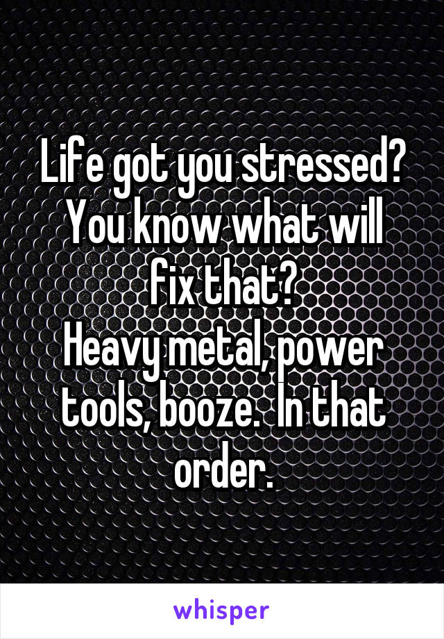 Life got you stressed? You know what will fix that? Heavy metal, power tools, booze.  In that order.