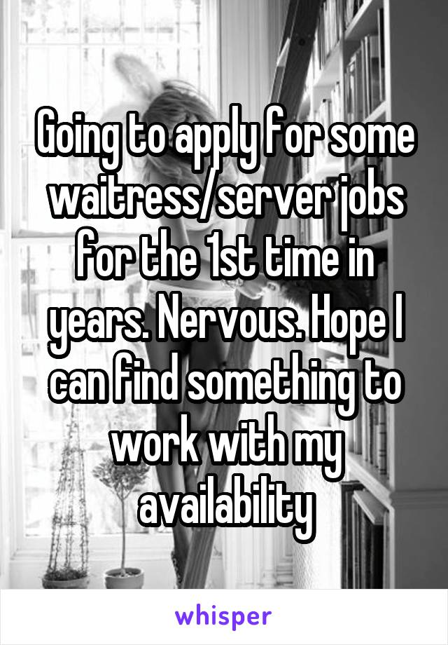 Going to apply for some waitress/server jobs for the 1st time in years. Nervous. Hope I can find something to work with my availability