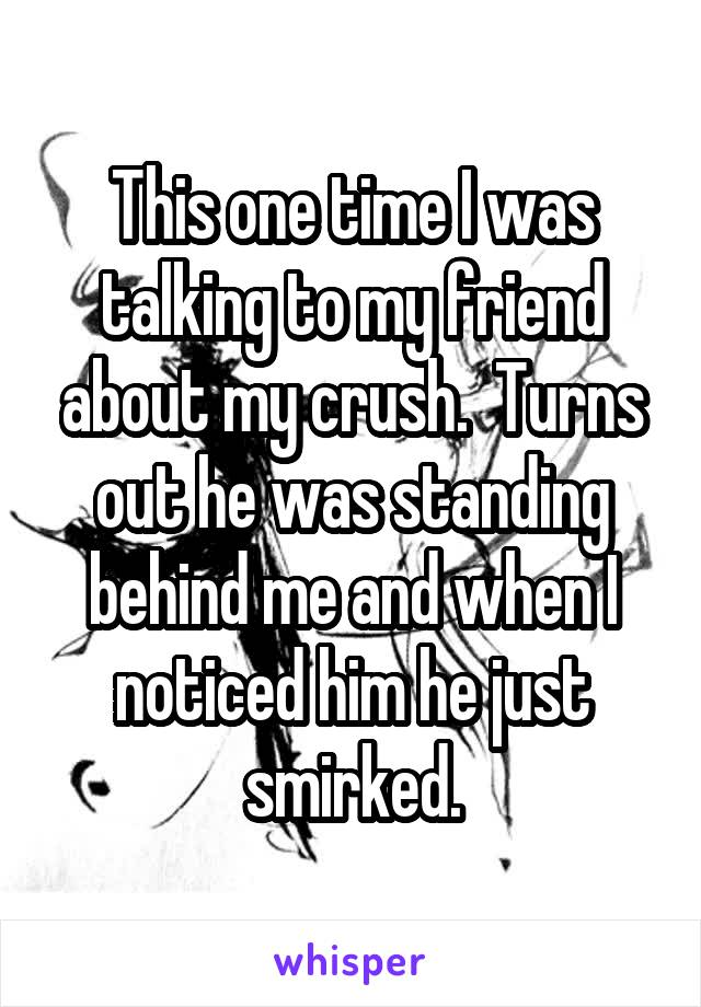 This one time I was talking to my friend about my crush.  Turns out he was standing behind me and when I noticed him he just smirked.