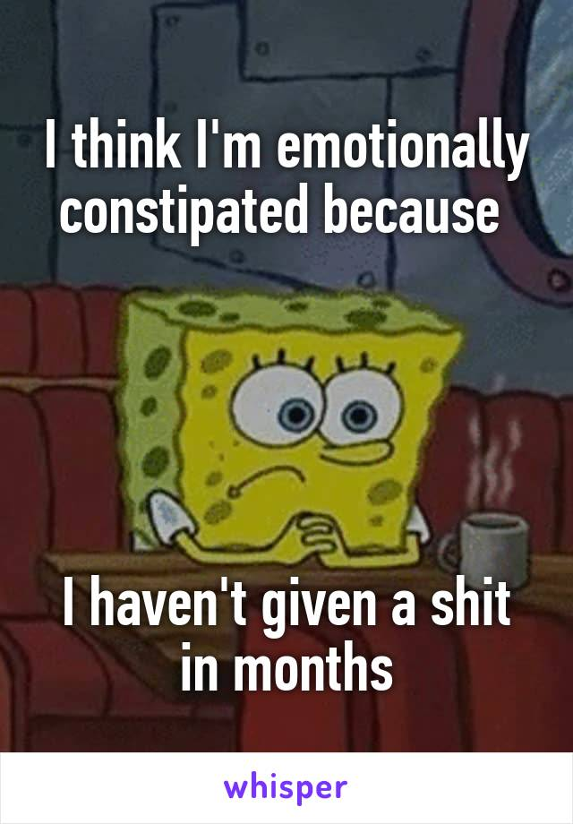 I think I'm emotionally constipated because       I haven't given a shit in months