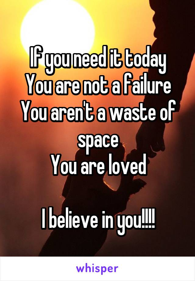 If you need it today You are not a failure You aren't a waste of space You are loved  I believe in you!!!!