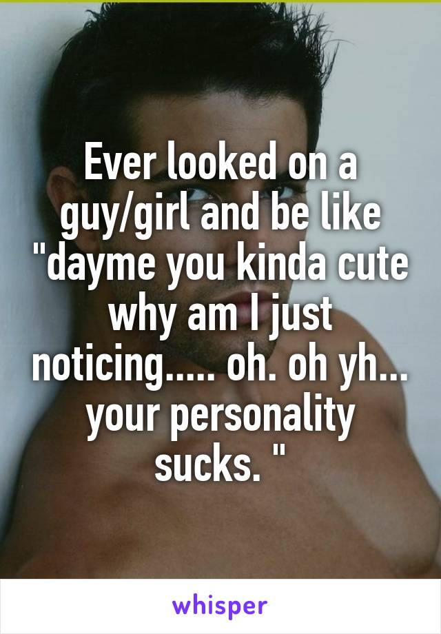 """Ever looked on a guy/girl and be like """"dayme you kinda cute why am I just noticing..... oh. oh yh... your personality sucks. """""""