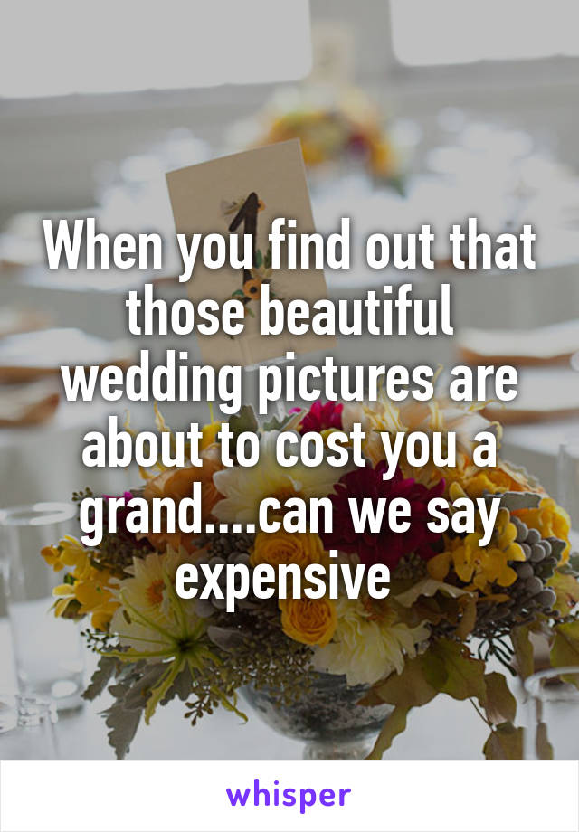When you find out that those beautiful wedding pictures are about to cost you a grand....can we say expensive