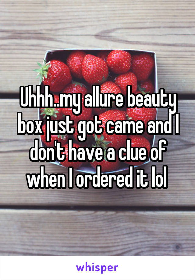 Uhhh..my allure beauty box just got came and I don't have a clue of when I ordered it lol
