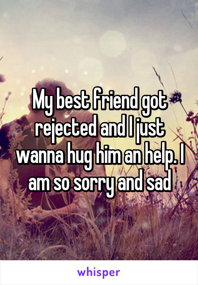 My best friend got rejected and I just wanna hug him an help. I am so sorry and sad