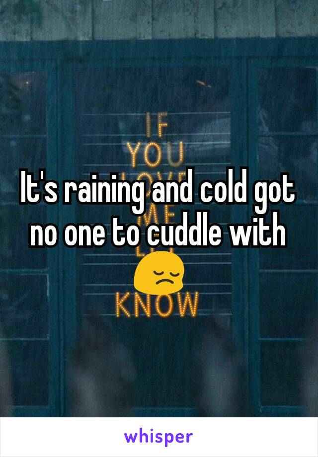 It's raining and cold got no one to cuddle with 😔
