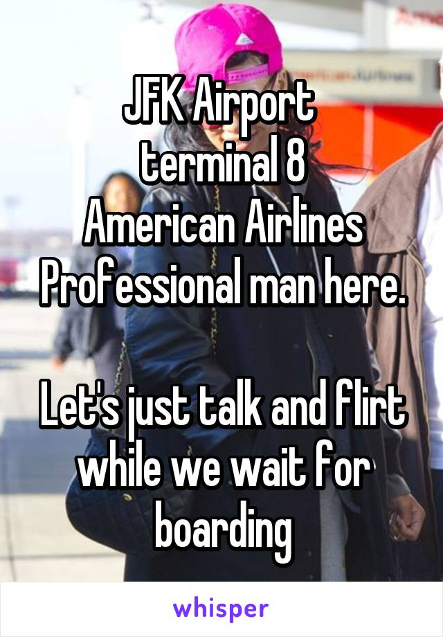 JFK Airport  terminal 8 American Airlines Professional man here.  Let's just talk and flirt while we wait for boarding