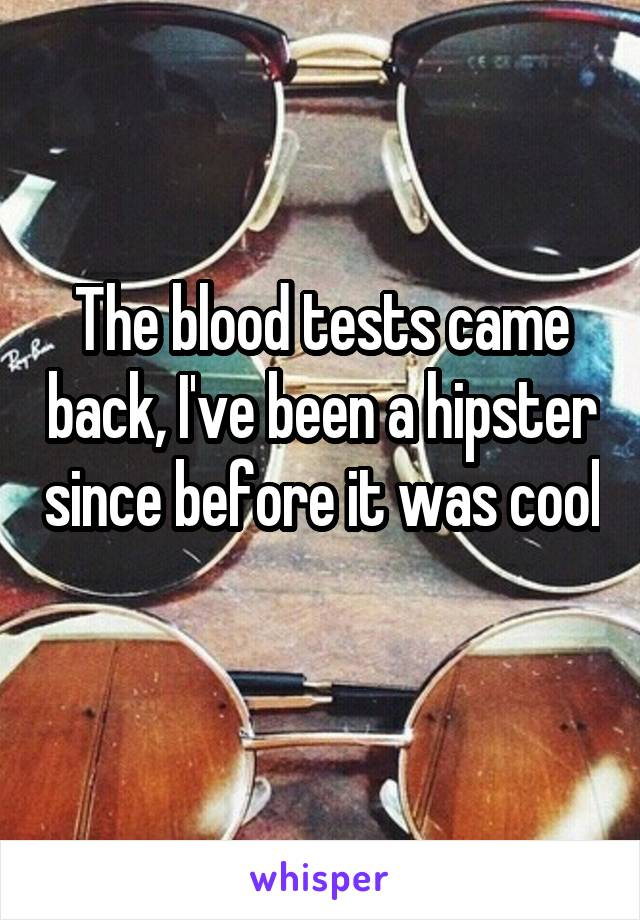 The blood tests came back, I've been a hipster since before it was cool