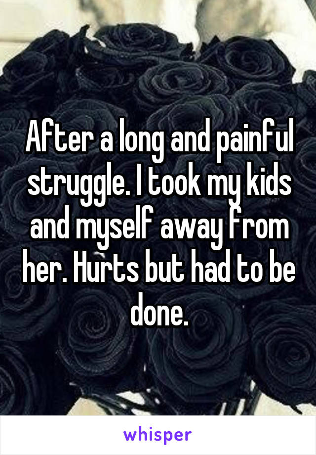 After a long and painful struggle. I took my kids and myself away from her. Hurts but had to be done.
