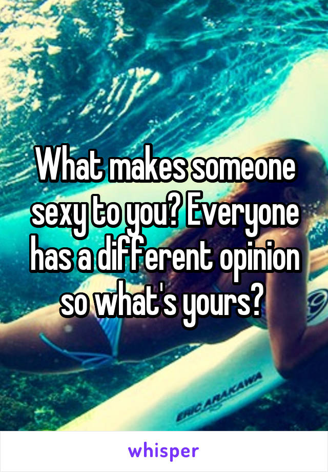 What makes someone sexy to you? Everyone has a different opinion so what's yours?