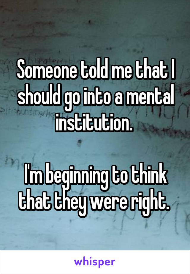 Someone told me that I should go into a mental institution.   I'm beginning to think that they were right.