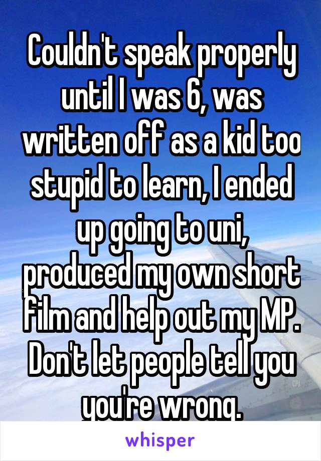 Couldn't speak properly until I was 6, was written off as a kid too stupid to learn, I ended up going to uni, produced my own short film and help out my MP. Don't let people tell you you're wrong.