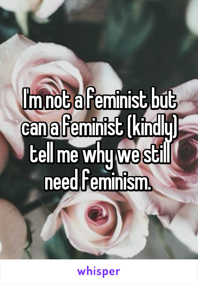 I'm not a feminist but can a feminist (kindly) tell me why we still need feminism.