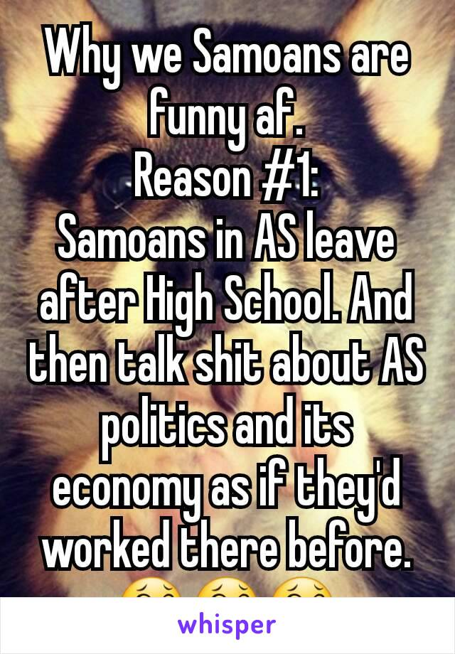 Why we Samoans are funny af. Reason #1: Samoans in AS leave after High School. And then talk shit about AS politics and its economy as if they'd worked there before. 😂😂😂