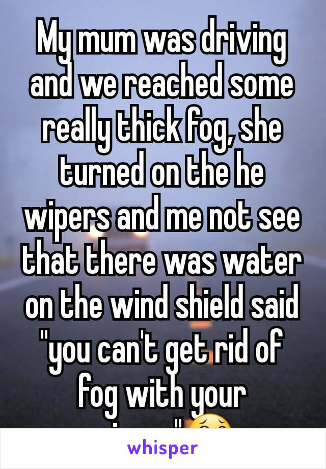"""My mum was driving and we reached some really thick fog, she turned on the he wipers and me not see that there was water on the wind shield said """"you can't get rid of fog with your wipers""""😂"""