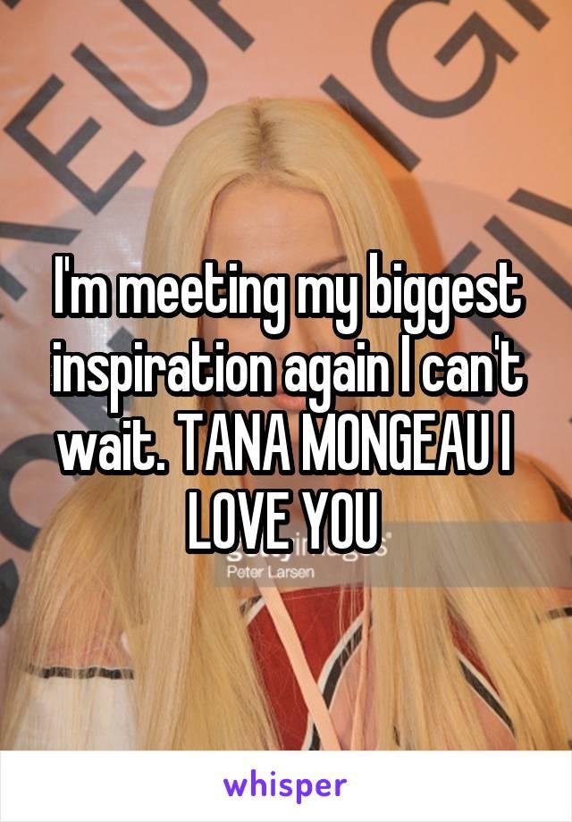 I'm meeting my biggest inspiration again I can't wait. TANA MONGEAU I  LOVE YOU