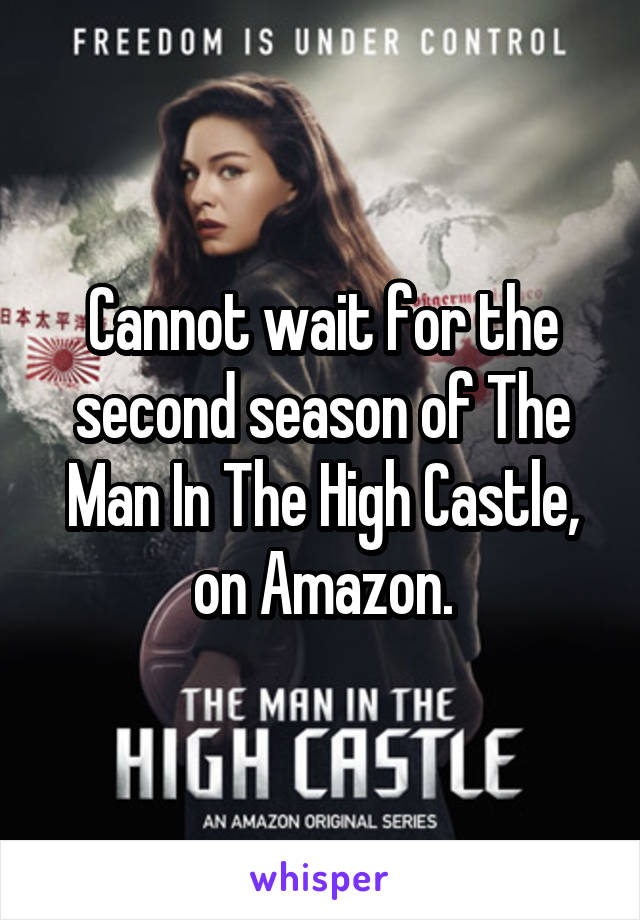 Cannot wait for the second season of The Man In The High Castle, on Amazon.