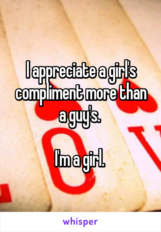 I appreciate a girl's compliment more than a guy's.   I'm a girl.
