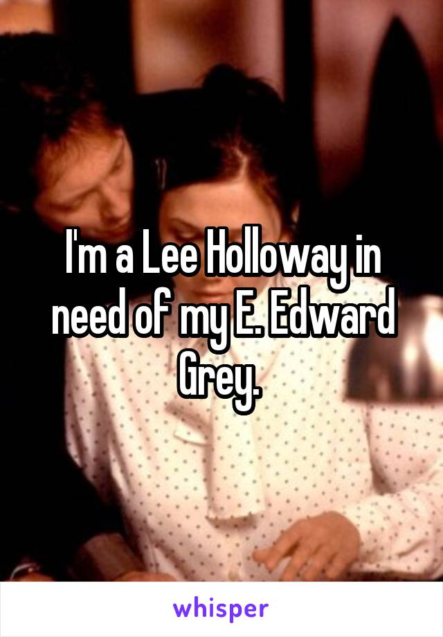 I'm a Lee Holloway in need of my E. Edward Grey.