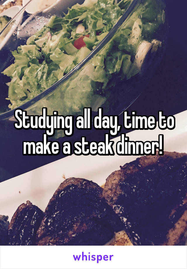 Studying all day, time to make a steak dinner!