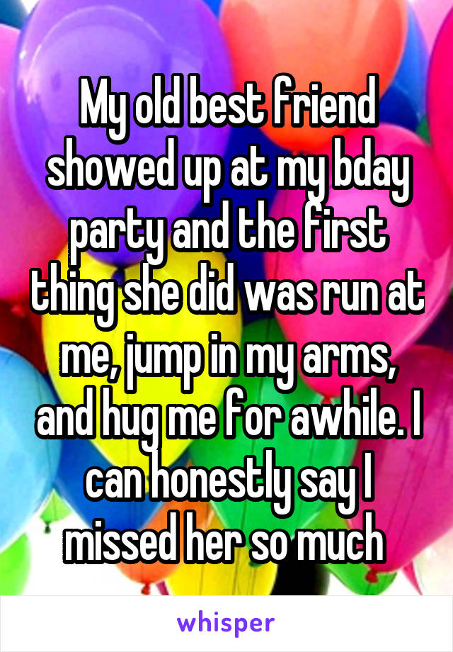 My old best friend showed up at my bday party and the first thing she did was run at me, jump in my arms, and hug me for awhile. I can honestly say I missed her so much