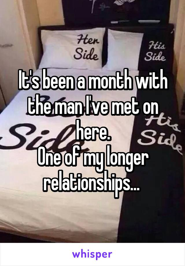 It's been a month with the man I've met on here. One of my longer relationships...