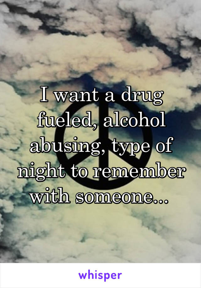I want a drug fueled, alcohol abusing, type of night to remember with someone...