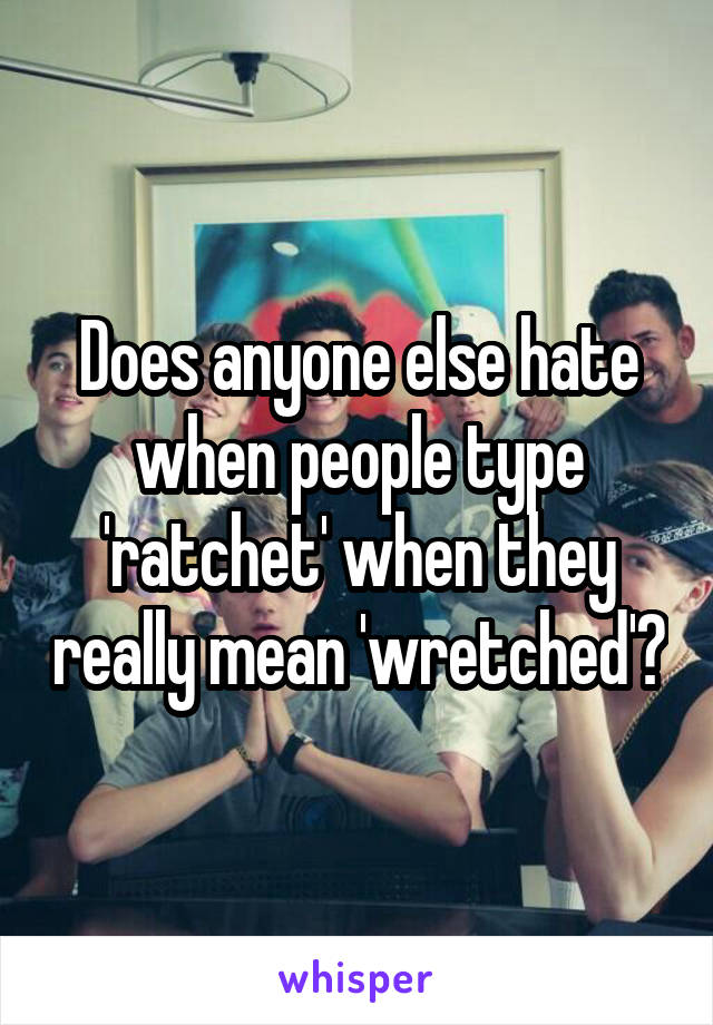 Does anyone else hate when people type 'ratchet' when they really mean 'wretched'?