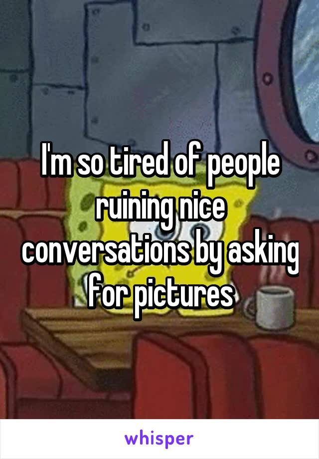 I'm so tired of people ruining nice conversations by asking for pictures
