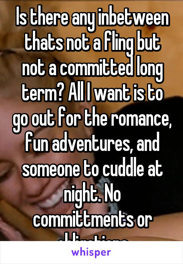 Is there any inbetween thats not a fling but not a committed long term? All I want is to go out for the romance, fun adventures, and someone to cuddle at night. No committments or obligations