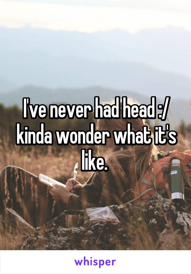 I've never had head :/ kinda wonder what it's like.