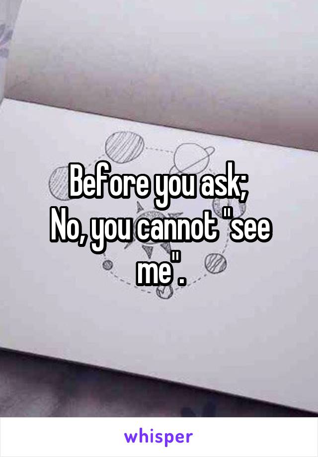 "Before you ask;  No, you cannot ""see me""."